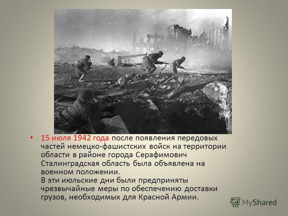 15 июля 1942 года после появления передовых частей немецко-фашистских войск на территории области в районе города Серафимович Сталинградская область была объявлена на военном положении. В эти июльские дни были предприняты чрезвычайные меры по обеспеч