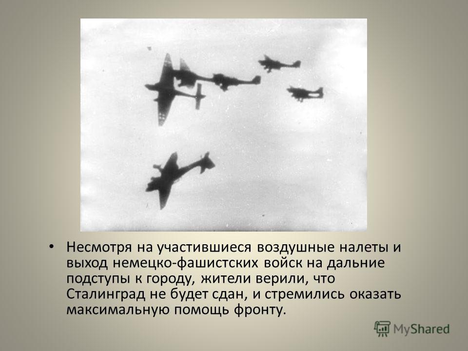 Несмотря на участившиеся воздушные налеты и выход немецко-фашистских войск на дальние подступы к городу, жители верили, что Сталинград не будет сдан, и стремились оказать максимальную помощь фронту.