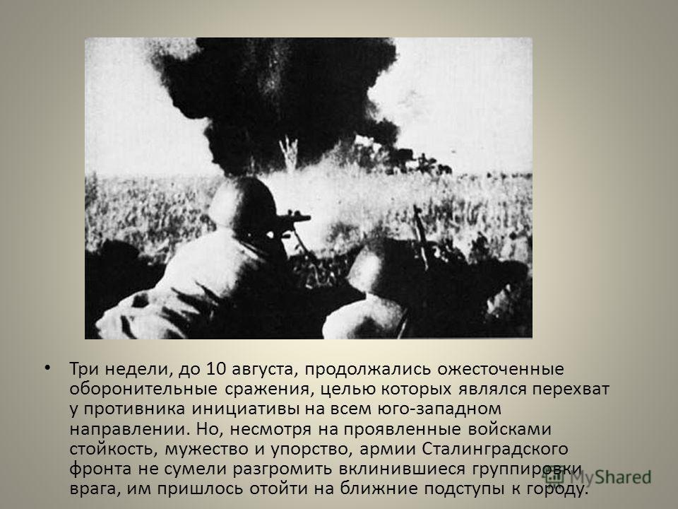Три недели, до 10 августа, продолжались ожесточенные оборонительные сражения, целью которых являлся перехват у противника инициативы на всем юго-западном направлении. Но, несмотря на проявленные войсками стойкость, мужество и упорство, армии Сталингр