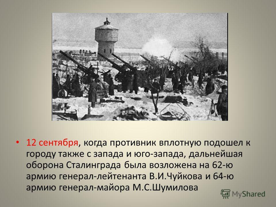 12 сентября, когда противник вплотную подошел к городу также с запада и юго-запада, дальнейшая оборона Сталинграда была возложена на 62-ю армию генерал-лейтенанта В.И.Чуйкова и 64-ю армию генерал-майора М.С.Шумилова
