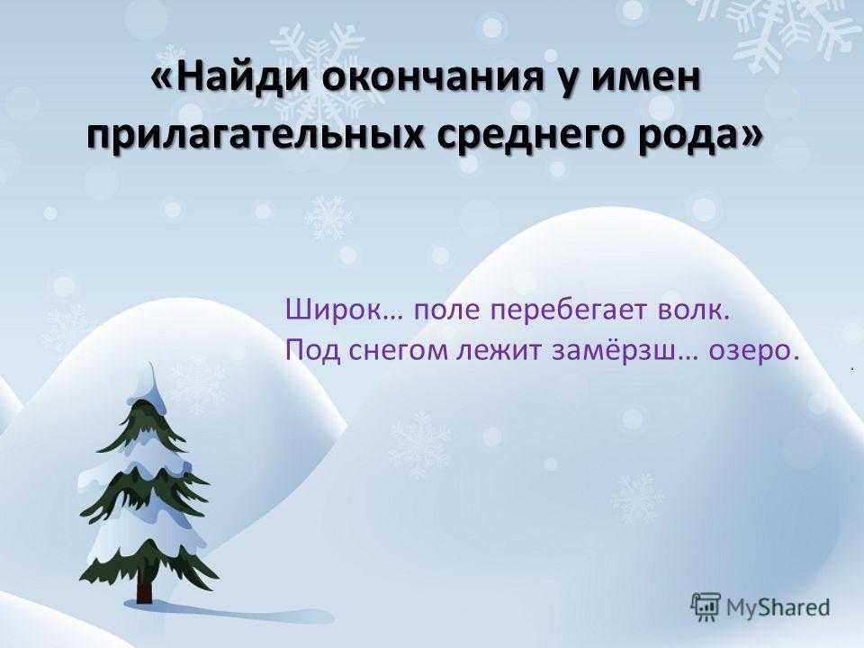 «Найди окончания у имен прилагательных среднего рода» Широк… поле перебегает волк. Под снегом лежит замёрзш… озеро.