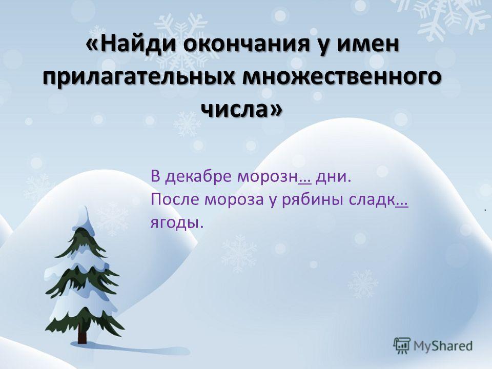 «Найди окончания у имен прилагательных множественного числа» В декабре морозн… дни. После мороза у рябины сладк… ягоды.