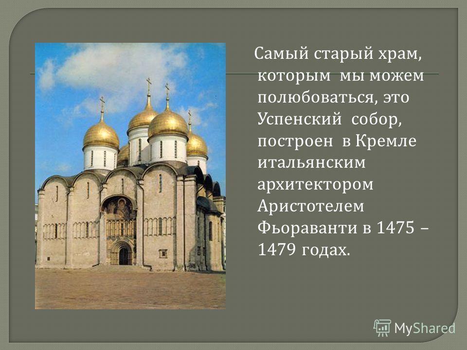 Самый старый храм, которым мы можем полюбоваться, это Успенский собор, построен в Кремле итальянским архитектором Аристотелем Фьораванти в 1475 – 1479 годах.