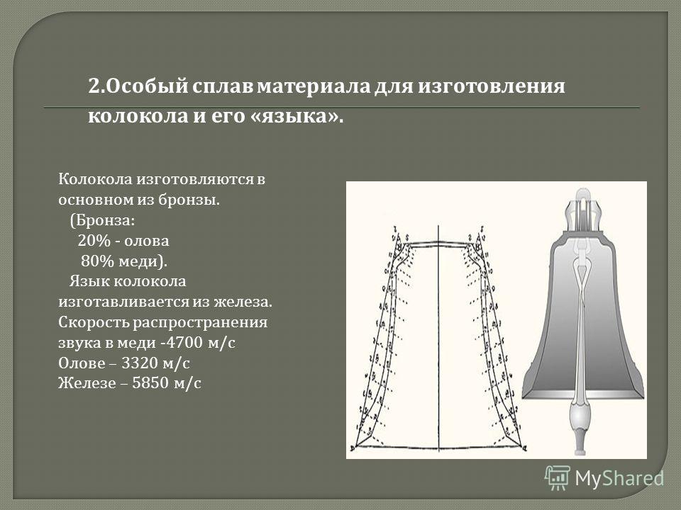 2. Особый сплав материала для изготовления колокола и его « языка ». Колокола изготовляются в основном из бронзы. (Бронза: 20% - олова 80% меди). Язык колокола изготавливается из железа. Скорость распространения звука в меди -4700 м/с Олове – 3320 м/