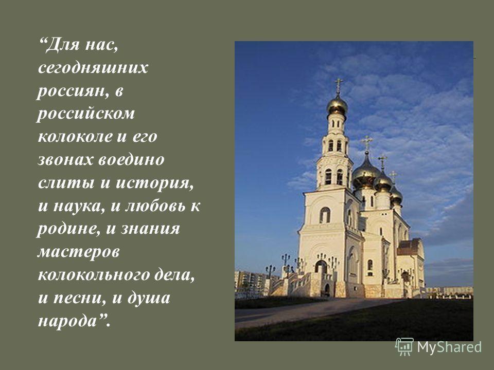 Для нас, сегодняшних россиян, в российском колоколе и его звонах воедино слиты и история, и наука, и любовь к родине, и знания мастеров колокольного дела, и песни, и душа народа.