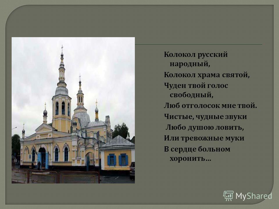 Колокол русский народный, Колокол храма святой, Чуден твой голос свободный, Люб отголосок мне твой. Чистые, чудные звуки Любо душою ловить, Или тревожные муки В сердце больном хоронить …