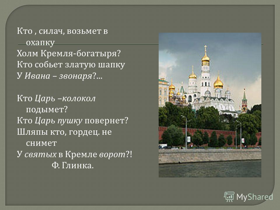 Кто, силач, возьмет в охапку Холм Кремля - богатыря ? Кто собьет златую шапку У Ивана – звонаря ?... Кто Царь – колокол подымет ? Кто Царь пушку повернет ? Шляпы кто, гордец. не снимет У святых в Кремле ворот ?! Ф. Глинка.