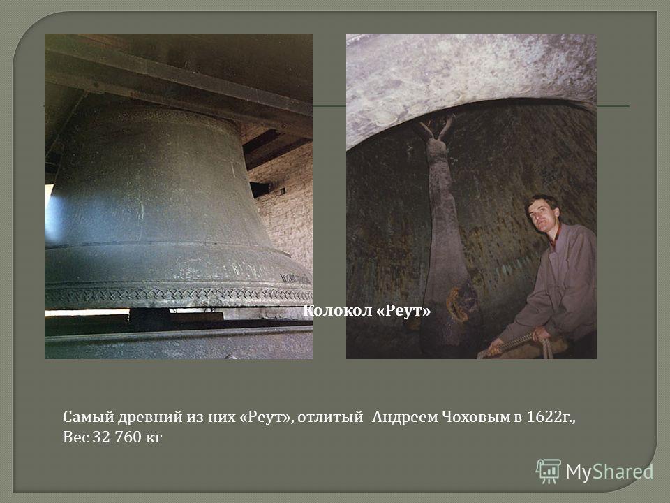 Самый древний из них «Реут», отлитый Андреем Чоховым в 1622г., Вес 32 760 кг Колокол «Реут»
