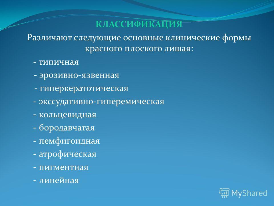 КЛАССИФИКАЦИЯ Различают следующие основные клинические формы красного плоского лишая: - типичная - эрозивно-язвенная - гиперкератотическая - экссудативно-гиперемическая - кольцевидная - бородавчатая - пемфигоидная - атрофическая - пигментная - линейн
