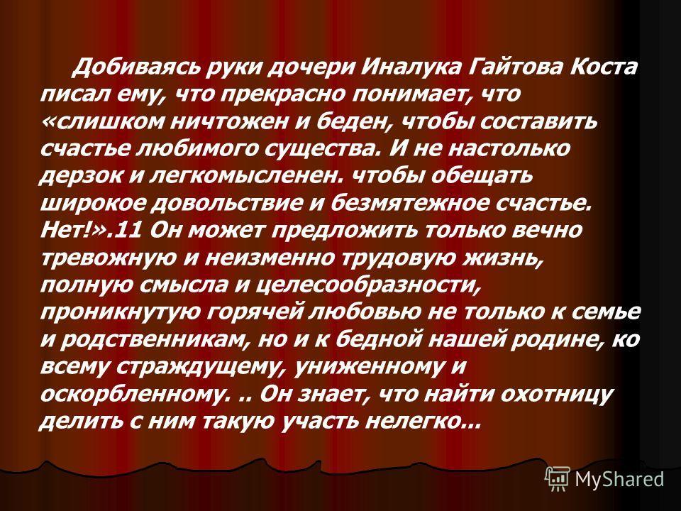 Добиваясь руки дочери Иналука Гайтова Коста писал ему, что прекрасно понимает, что «слишком ничтожен и беден, чтобы составить счастье любимого существа. И не настолько дерзок и легкомысленен. чтобы обещать широкое довольствие и безмятежное счастье. Н