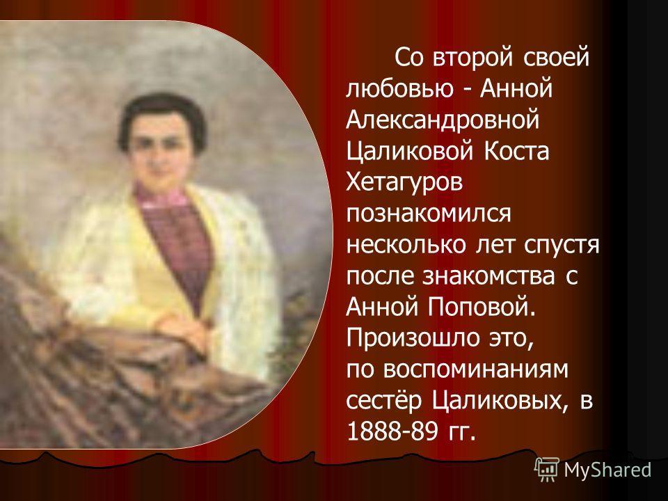 Со второй своей любовью - Анной Александровной Цаликовой Коста Хетагуров познакомился несколько лет спустя после знакомства с Анной Поповой. Произошло это, по воспоминаниям сестёр Цаликовых, в 1888-89 гг.