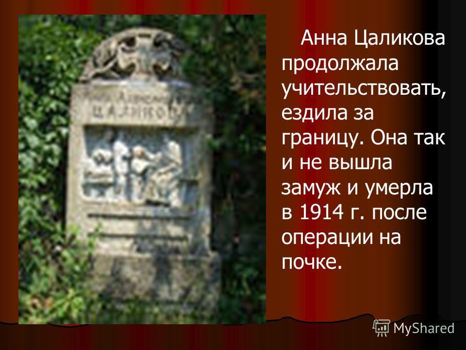 Анна Цаликова продолжала учительствовать, ездила за границу. Она так и не вышла замуж и умерла в 1914 г. после операции на почке.