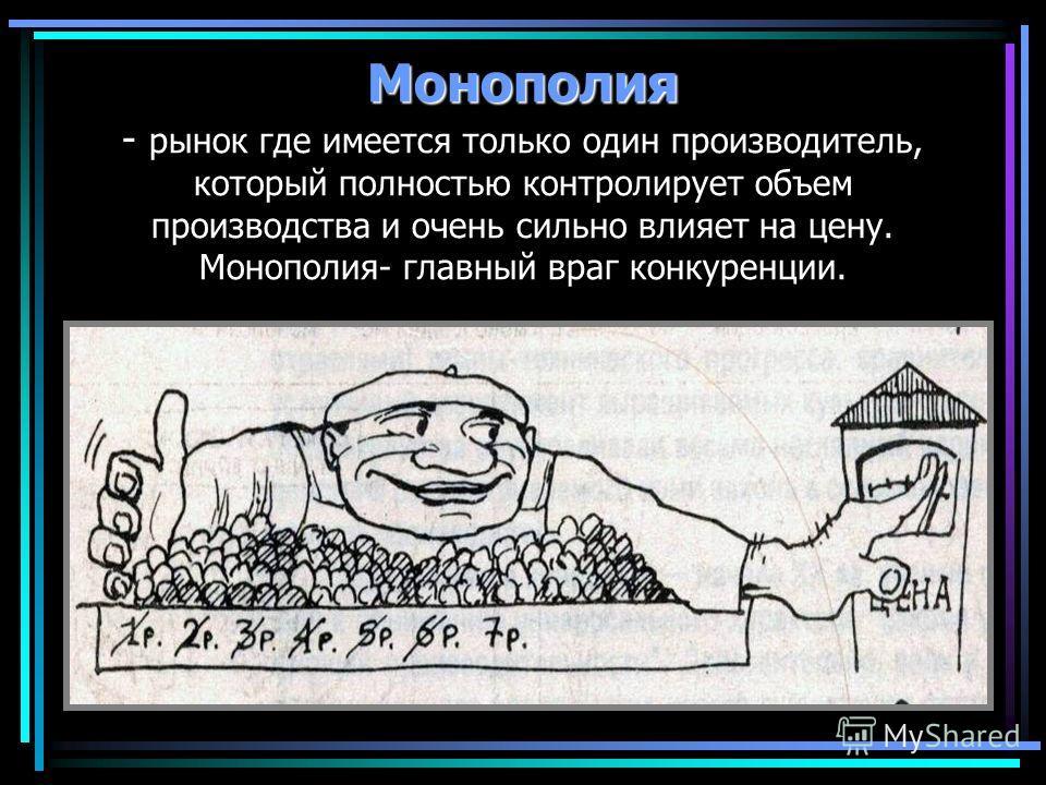 Монополия Монополия - рынок где имеется только один производитель, который полностью контролирует объем производства и очень сильно влияет на цену. Монополия- главный враг конкуренции.
