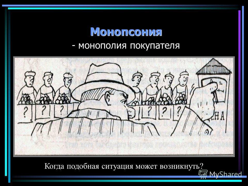 Монопсония - монополия покупателя Когда подобная ситуация может возникнуть?