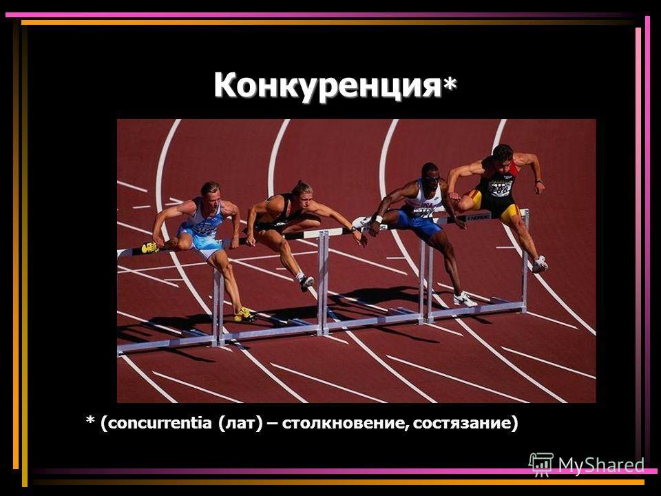 Конкуренция * * (concurrentia (лат) – столкновение, состязание)