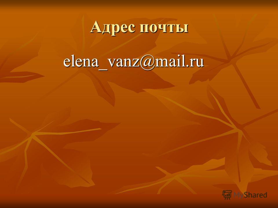 Адрес почты elena_vanz@mail.ru elena_vanz@mail.ru