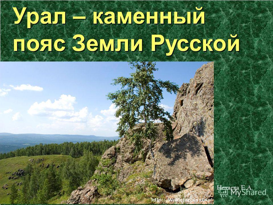 Презентация на тему Урал каменный пояс Земли Русской Нехаева Е  1 Урал каменный пояс Земли Русской Нехаева Е А