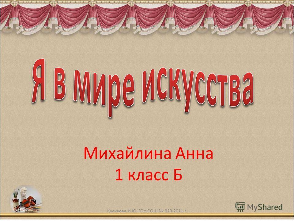 Михайлина Анна 1 класс Б Куликова И.Ю. ГОУ СОШ 929 2011 г.