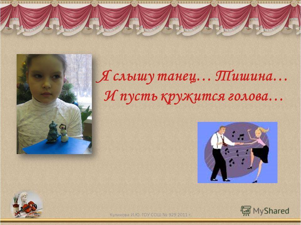 Я слышу танец… Тишина… И пусть кружится голова… Куликова И.Ю. ГОУ СОШ 929 2011 г.