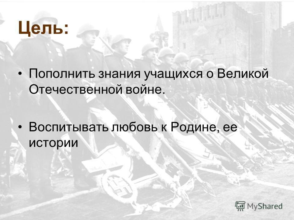 Цель: Пополнить знания учащихся о Великой Отечественной войне. Воспитывать любовь к Родине, ее истории