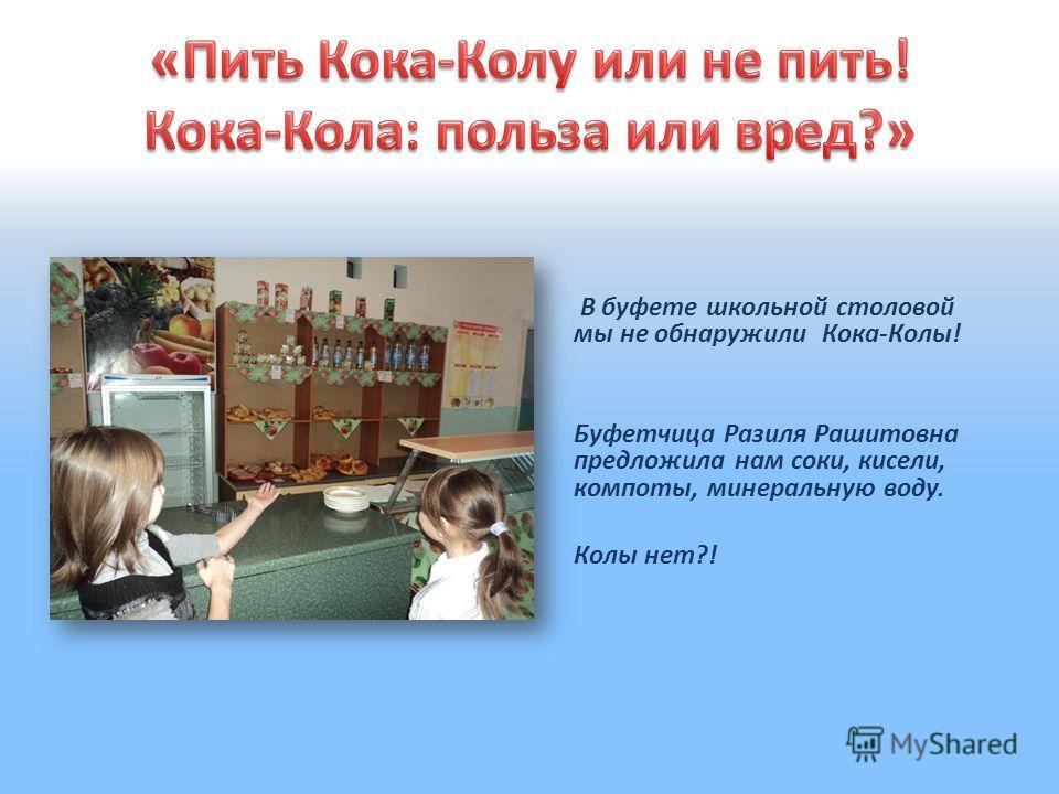 В буфете школьной столовой мы не обнаружили Кока-Колы! Буфетчица Разиля Рашитовна предложила нам соки, кисели, компоты, минеральную воду. Колы нет?!