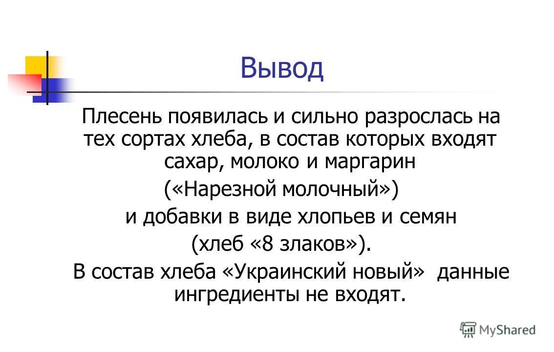 Вывод Плесень появилась и сильно разрослась на тех сортах хлеба, в состав которых входят сахар, молоко и маргарин («Нарезной молочный») и добавки в виде хлопьев и семян (хлеб «8 злаков»). В состав хлеба «Украинский новый» данные ингредиенты не входят