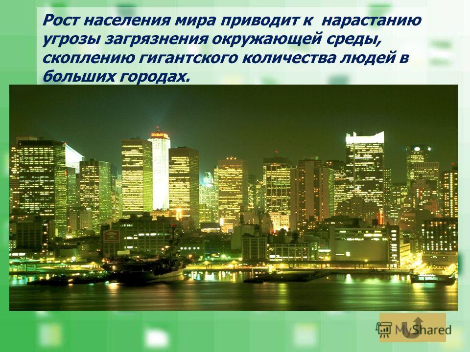 Рост населения мира приводит к нарастанию угрозы загрязнения окружающей среды, скоплению гигантского количества людей в больших городах.