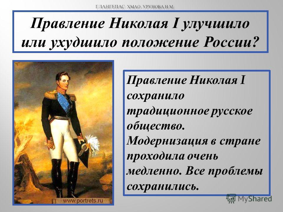 Правление Николая I улучшило или ухудшило положение России? Правление Николая I сохранило традиционное русское общество. Модернизация в стране проходила очень медленно. Все проблемы сохранились.