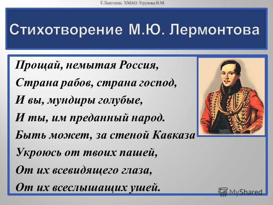 Прощай, немытая Россия, Страна рабов, страна господ, И вы, мундиры голубые, И ты, им преданный народ. Быть может, за стеной Кавказа Укроюсь от твоих пашей, От их всевидящего глаза, От их всеслышащих ушей.