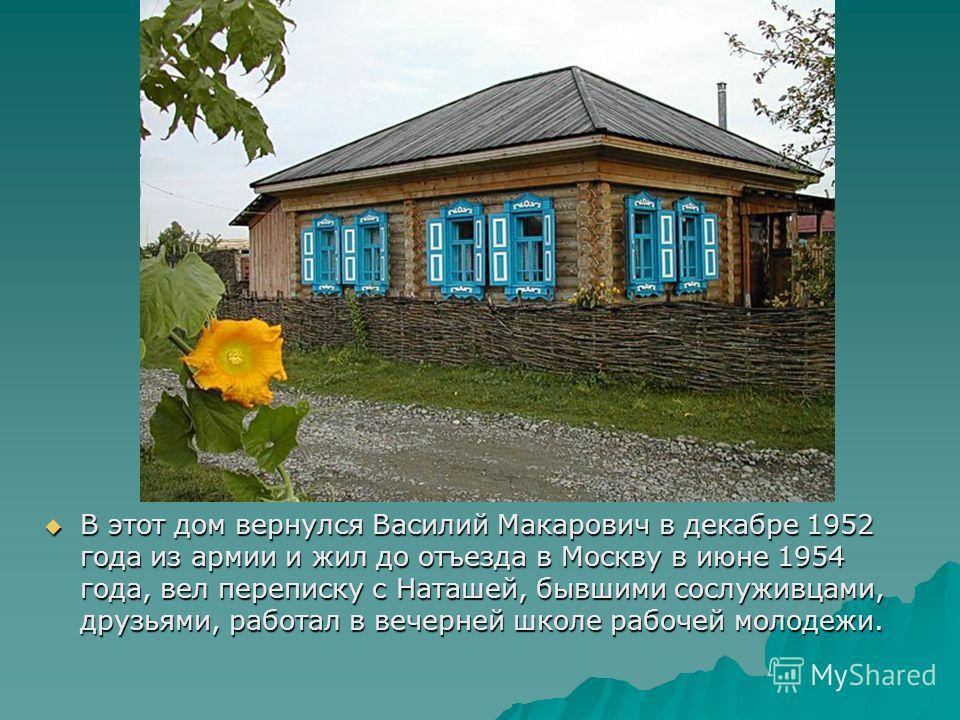 В этот дом вернулся Василий Макарович в декабре 1952 года из армии и жил до отъезда в Москву в июне 1954 года, вел переписку с Наташей, бывшими сослуживцами, друзьями, работал в вечерней школе рабочей молодежи. В этот дом вернулся Василий Макарович в