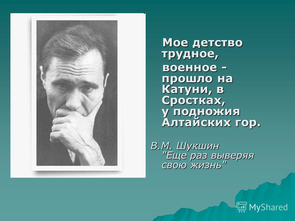Мое детство трудное, Мое детство трудное, военное - прошло на Катуни, в Сростках, у подножия Алтайских гор. военное - прошло на Катуни, в Сростках, у подножия Алтайских гор. В.М. Шукшин Еще раз выверяя свою жизнь