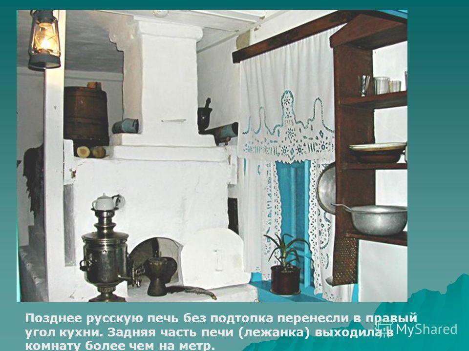 Позднее русскую печь без подтопка перенесли в правый угол кухни. Задняя часть печи (лежанка) выходила в комнату более чем на метр.