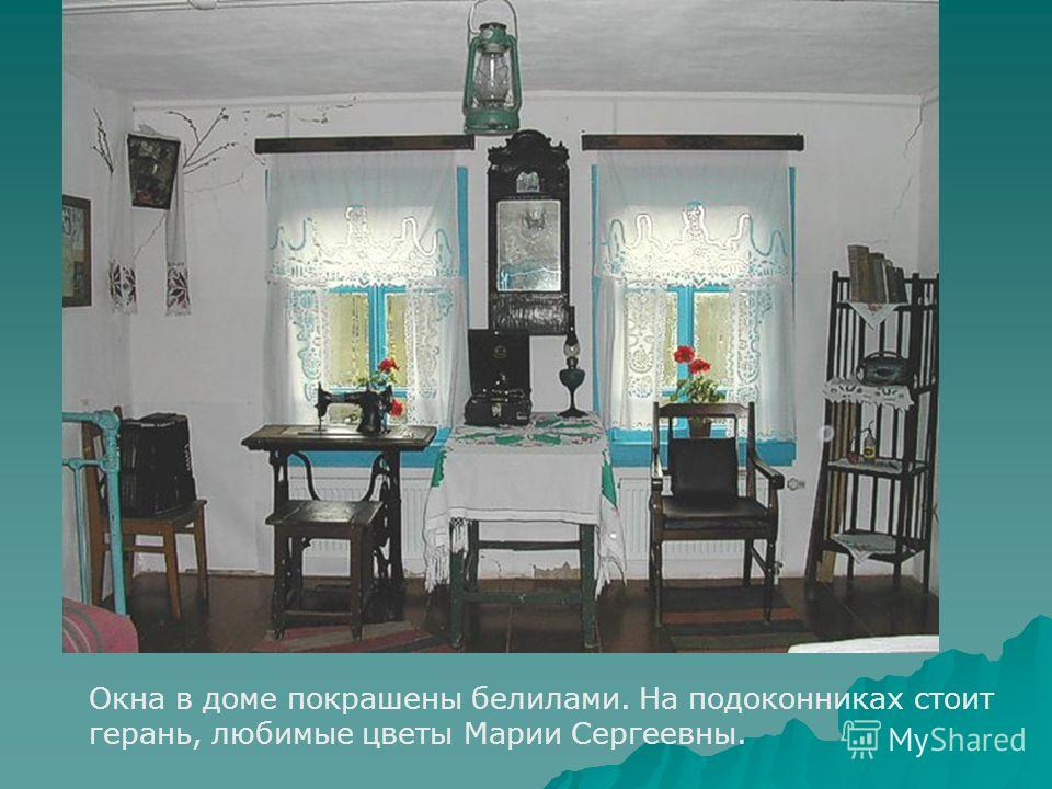 Окна в доме покрашены белилами. На подоконниках стоит герань, любимые цветы Марии Сергеевны.