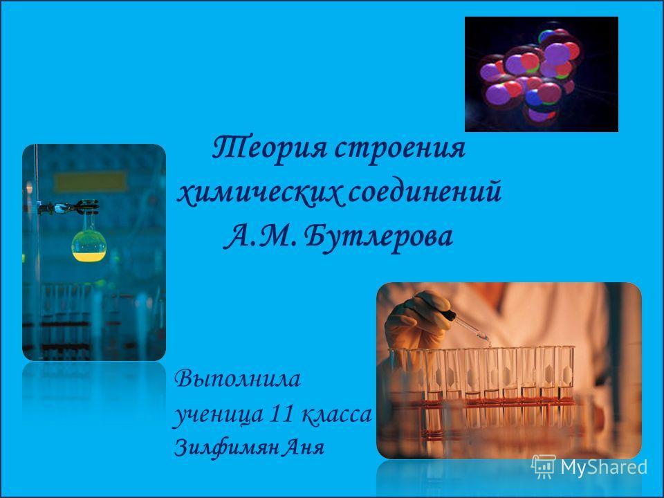 Теория строения химических соединений А.М. Бутлерова Выполнила ученица 11 класса Зилфимян Аня
