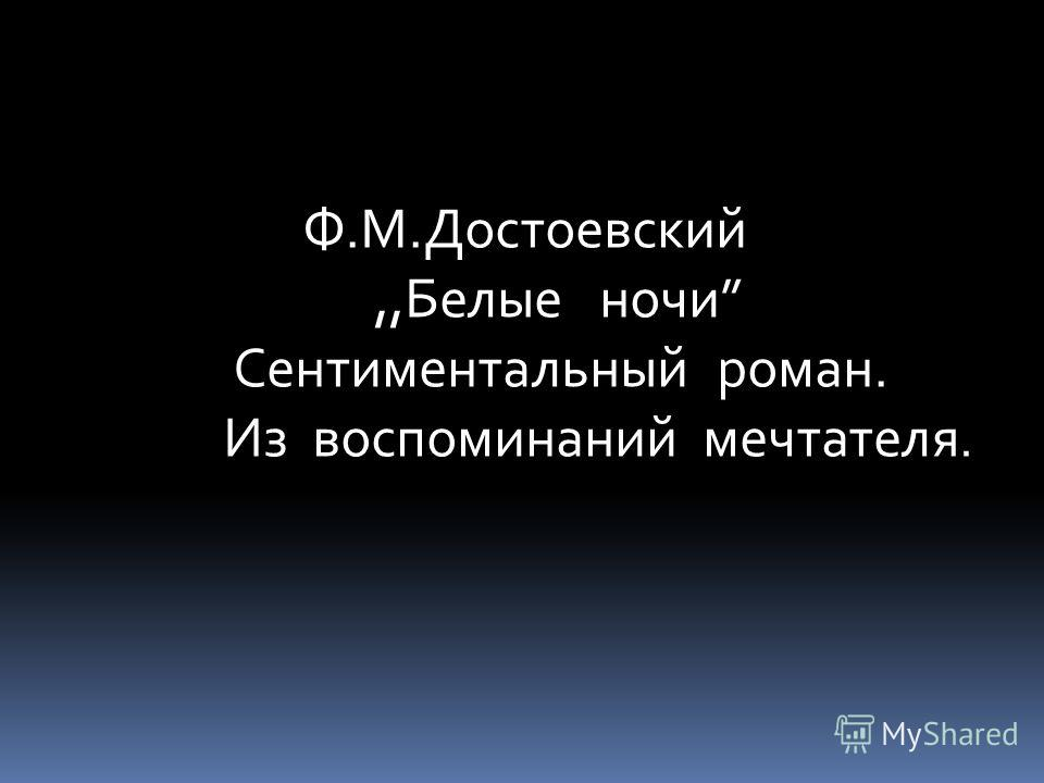 Ф.М.Достоевский,,Белые ночи Сентиментальный роман. Из воспоминаний мечтателя.