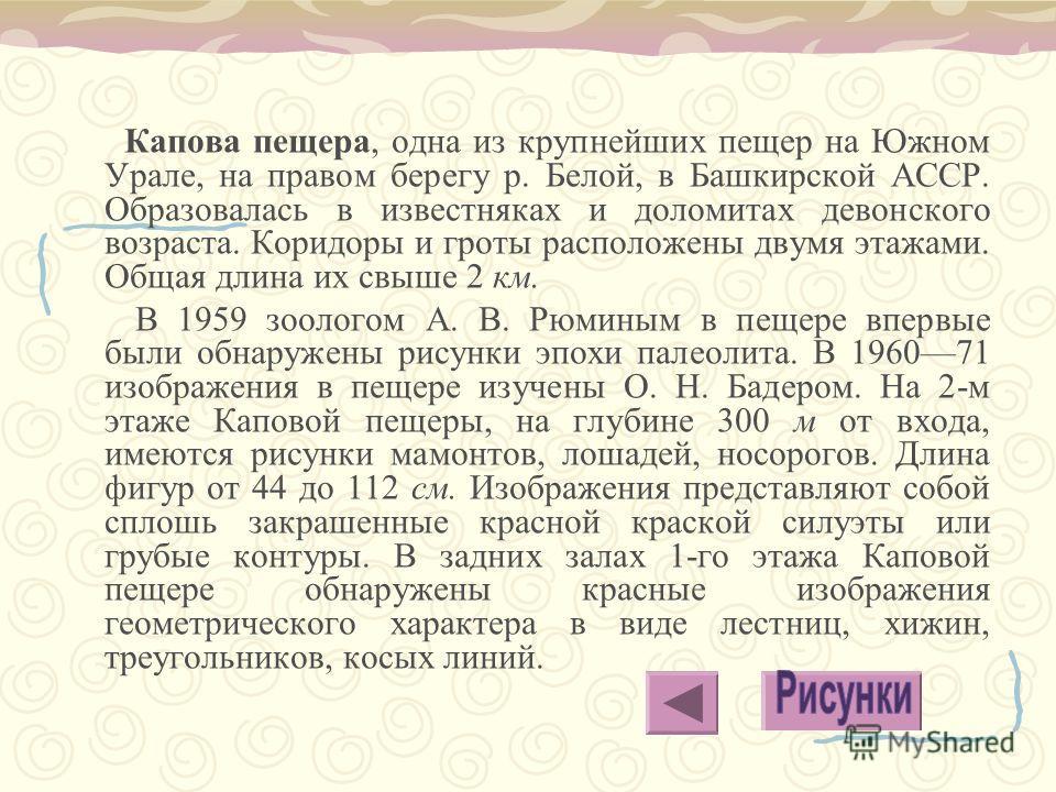 Капова пещера, одна из крупнейших пещер на Южном Урале, на правом берегу р. Белой, в Башкирской АССР. Образовалась в известняках и доломитах девонского возраста. Коридоры и гроты расположены двумя этажами. Общая длина их свыше 2 км. В 1959 зоологом А