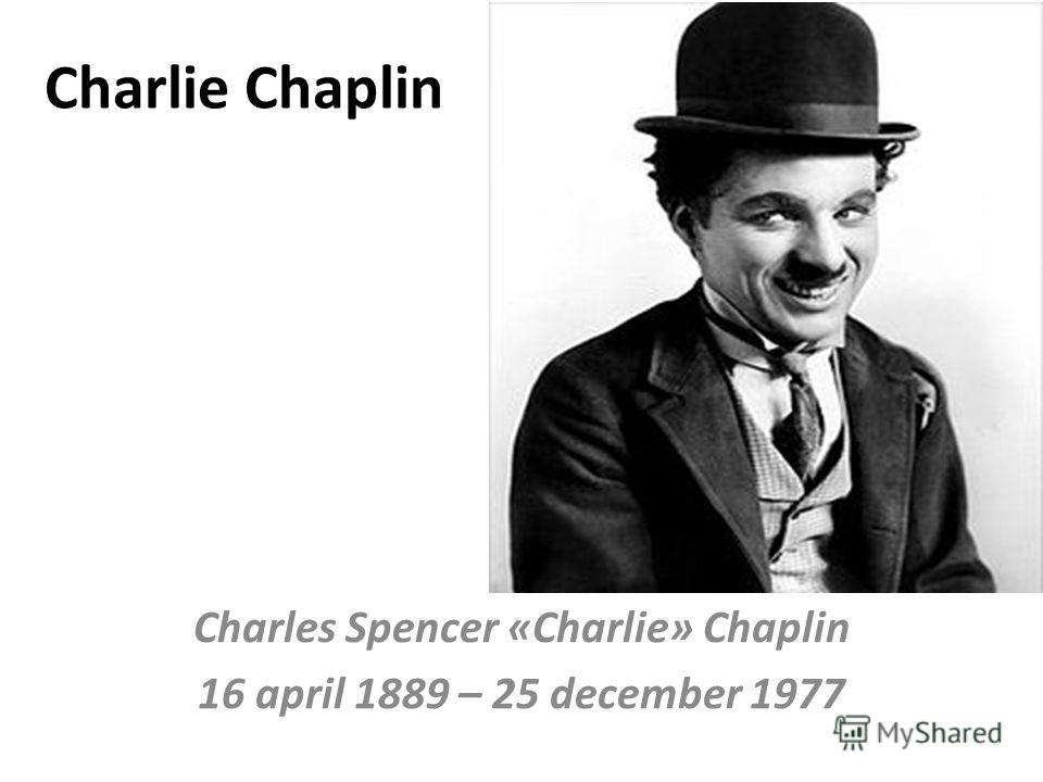 Charlie Chaplin Charles Spencer «Charlie» Chaplin 16 april 1889 – 25 december 1977
