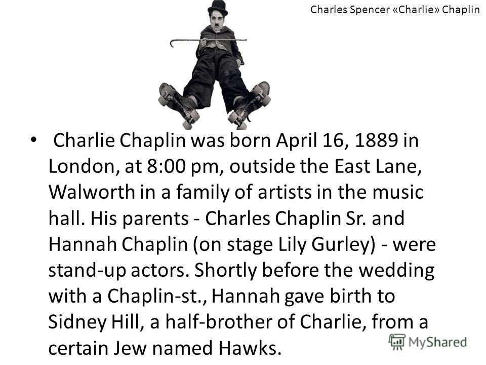 Charlie Chaplin was born April 16, 1889 in London, at 8:00 pm, outside the East Lane, Walworth in a family of artists in the music hall. His parents - Charles Chaplin Sr. and Hannah Chaplin (on stage Lily Gurley) - were stand-up actors. Shortly befor
