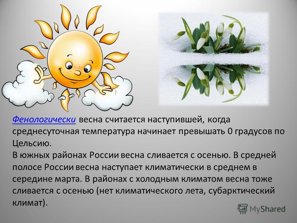 ФенологическиФенологически весна считается наступившей, когда среднесуточная температура начинает превышать 0 градусов по Цельсию. В южных районах России весна сливается с осенью. В средней полосе России весна наступает климатически в среднем в серед