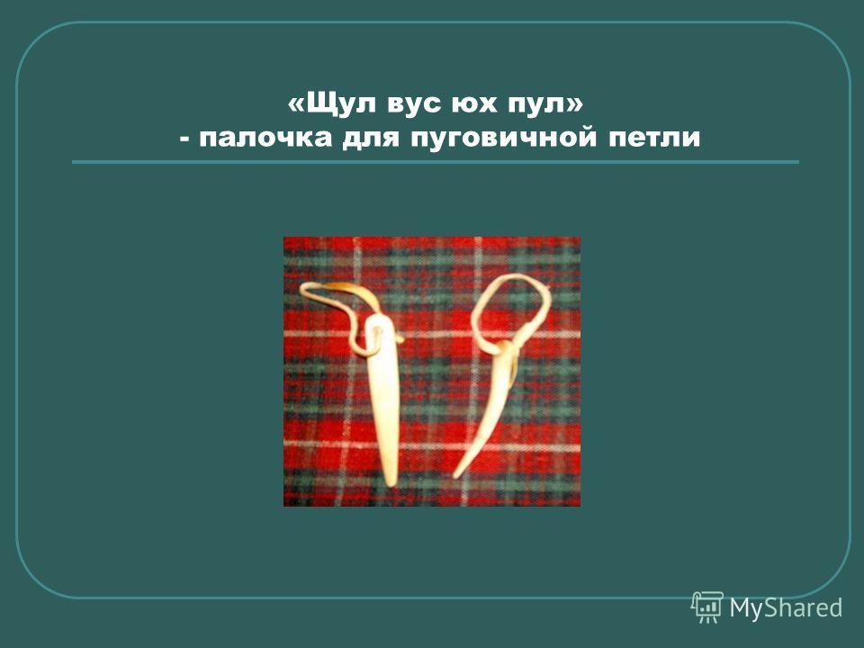 «Щул вус юх пул» - палочка для пуговичной петли