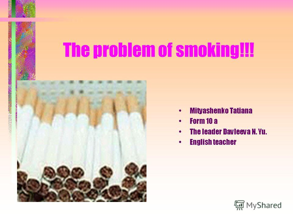 The problem of smoking!!! Mityashenko Tatiana Form 10 a The leader Davleeva N. Yu. English teacher