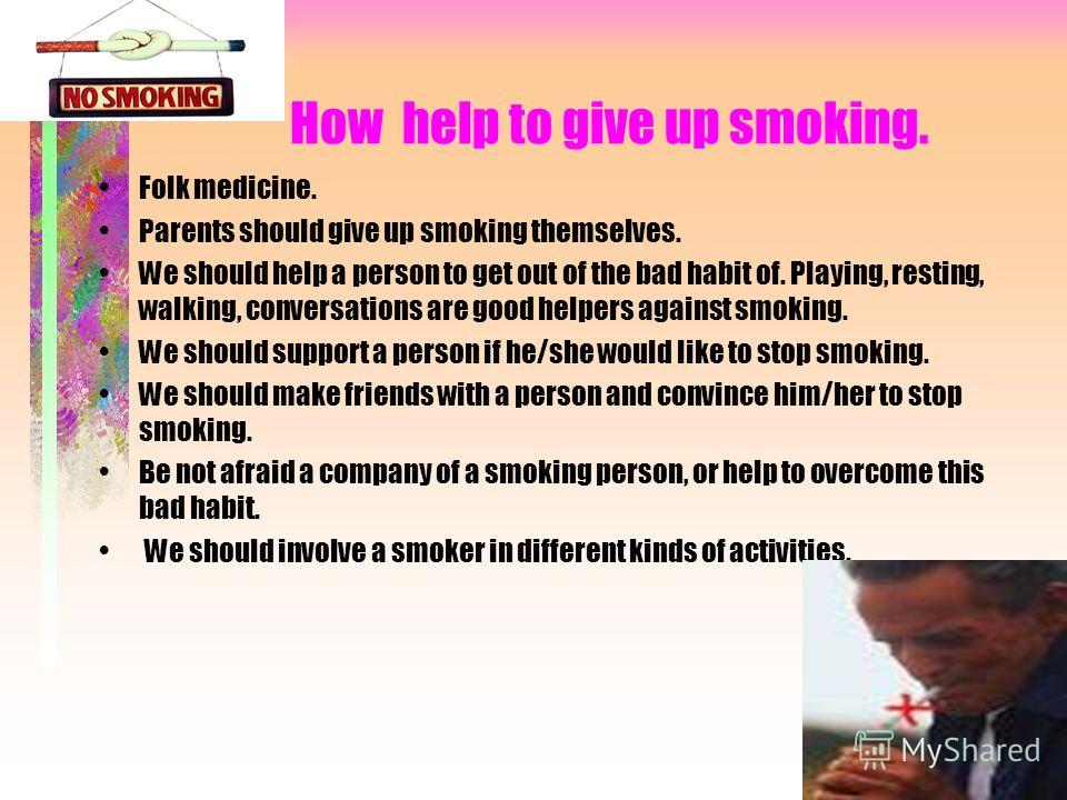 How help to give up smoking. Folk medicine. Parents should give up smoking themselves. We should help a person to get out of the bad habit of. Playing, resting, walking, conversations are good helpers against smoking. We should support a person if he