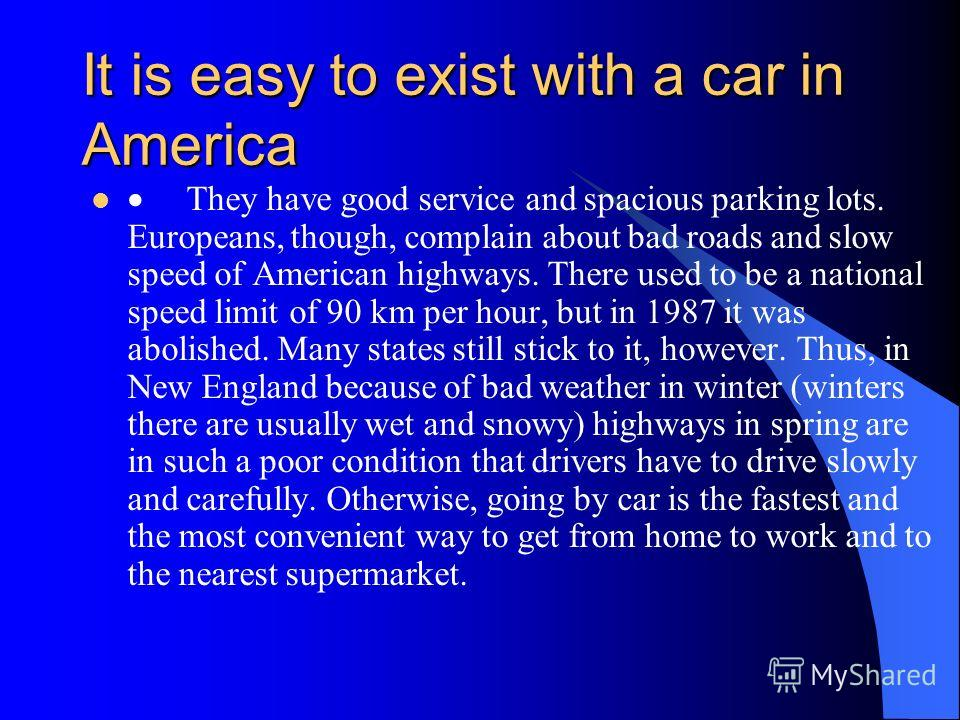 Cars A car in America deserves special comment. This is an American favorite pet. They divide the whole of American history into America BC and modern America. In American jargon BC means Before Car.
