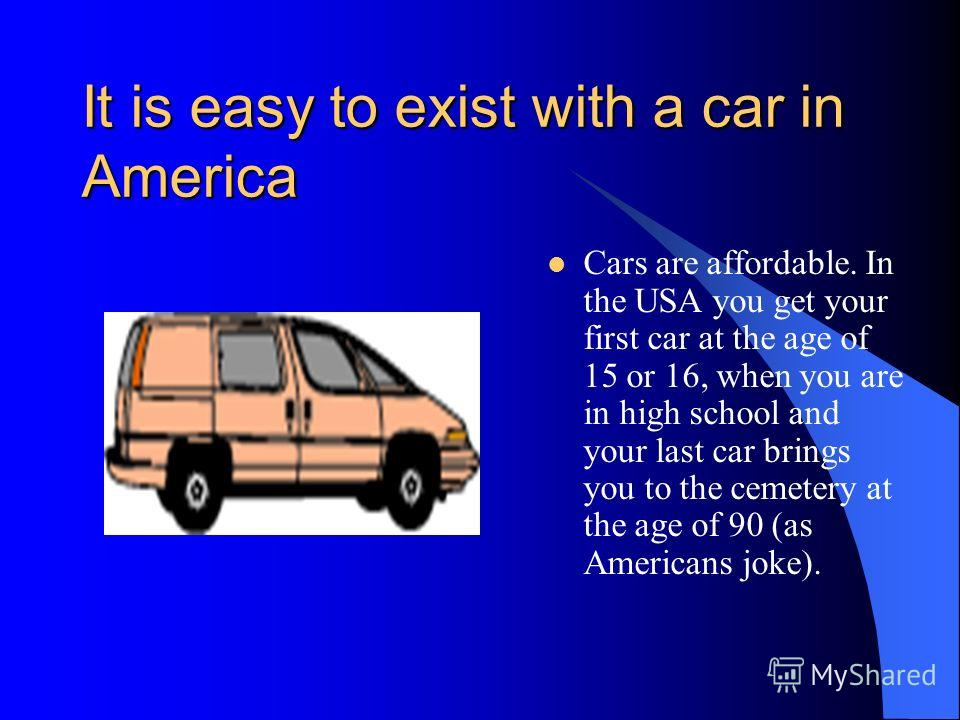 It is easy to exist with a car in America They have good service and spacious parking lots. Europeans, though, complain about bad roads and slow speed of American highways. There used to be a national speed limit of 90 km per hour, but in 1987 it was