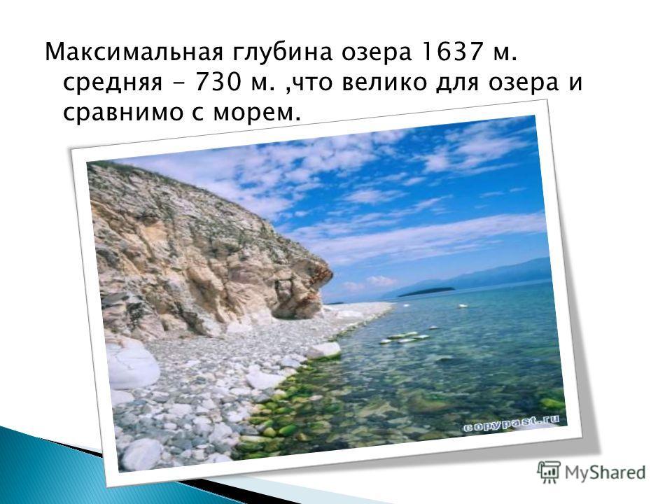 Максимальная глубина озера 1637 м. средняя - 730 м.,что велико для озера и сравнимо с морем.