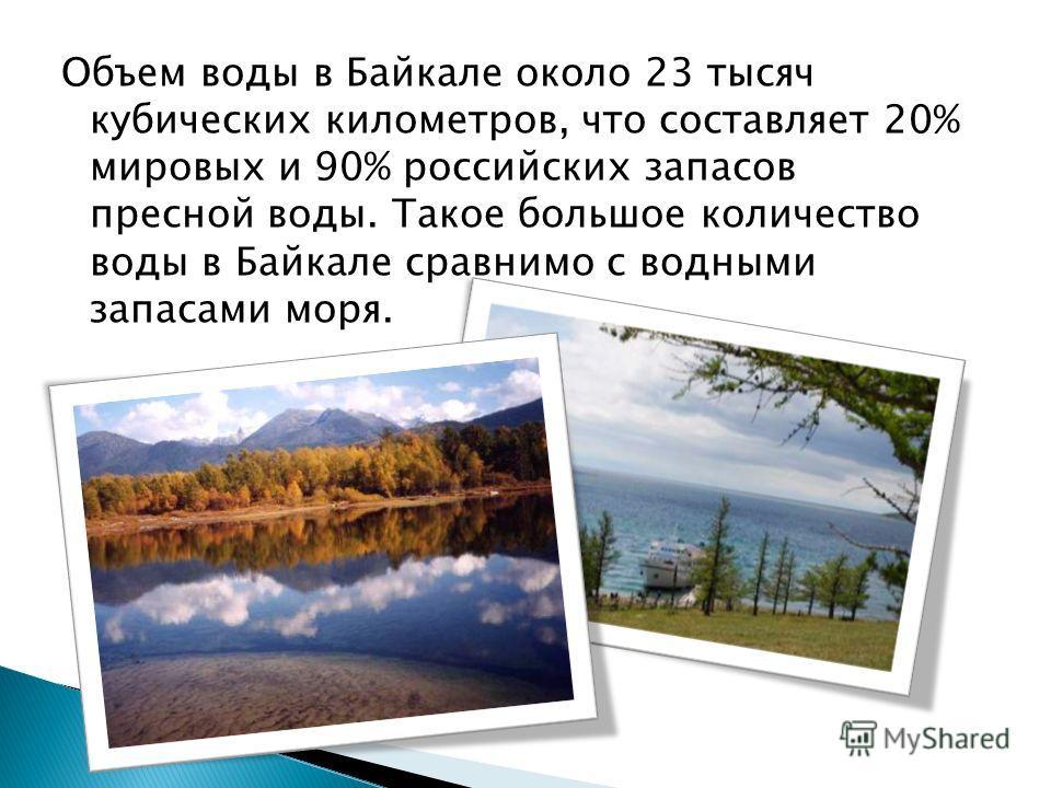 Объем воды в Байкале около 23 тысяч кубических километров, что составляет 20% мировых и 90% российских запасов пресной воды. Такое большое количество воды в Байкале сравнимо с водными запасами моря.