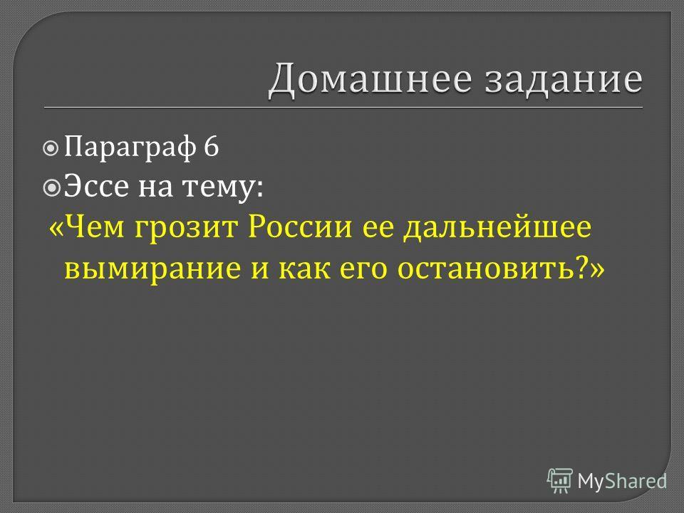 Параграф 6 Эссе на тему : « Чем грозит России ее дальнейшее вымирание и как его остановить ?»