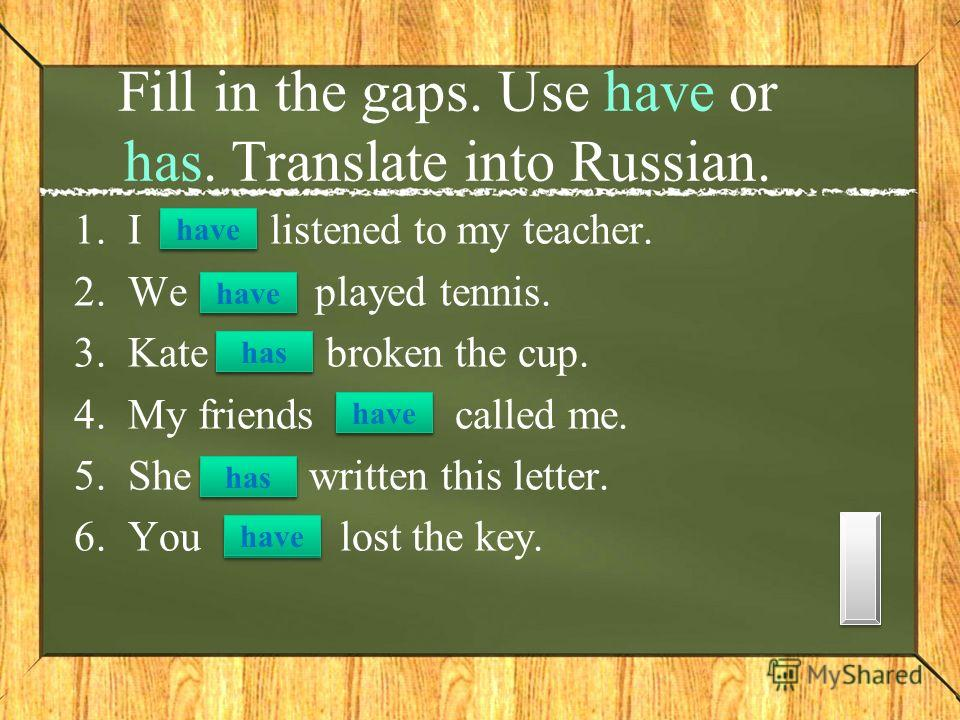 1.I listened to my teacher. 2.We played tennis. 3.Kate broken the cup. 4.My friends called me. 5.She written this letter. 6.You lost the key. Fill in the gaps. Use have or has. Translate into Russian. have has have has have