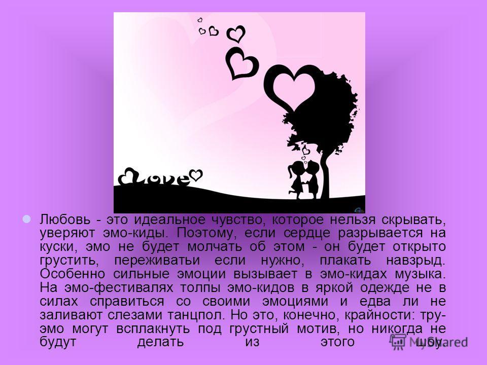 Любовь - это идеальное чувство, которое нельзя скрывать, уверяют эмо-киды. Поэтому, если сердце разрывается на куски, эмо не будет молчать об этом - он будет открыто грустить, переживатьи если нужно, плакать навзрыд. Особенно сильные эмоции вызывает