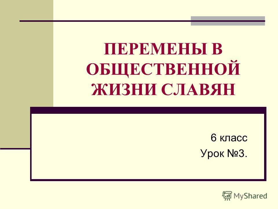 ПЕРЕМЕНЫ В ОБЩЕСТВЕННОЙ ЖИЗНИ СЛАВЯН 6 класс Урок 3.